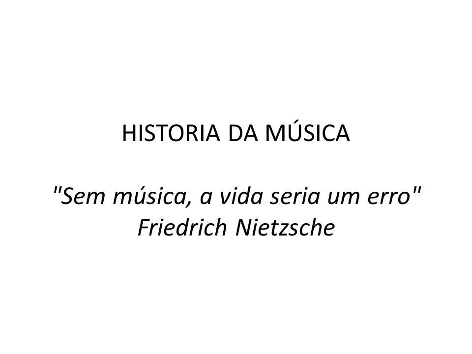 HISTORIA DA MÚSICA Sem música, a vida seria um erro Friedrich Nietzsche
