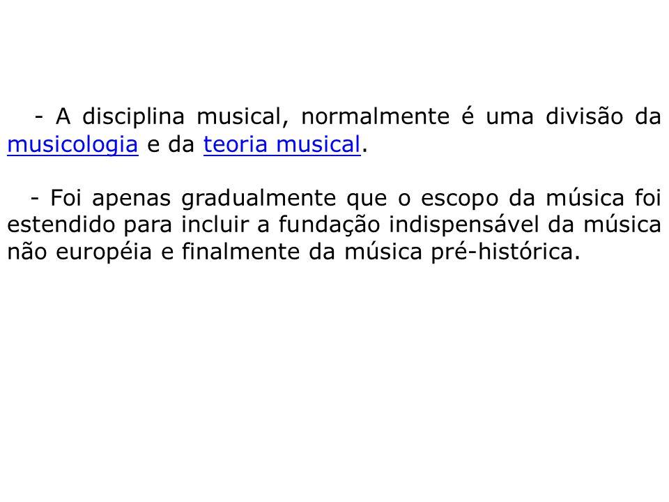 - A disciplina musical, normalmente é uma divisão da musicologia e da teoria musical.