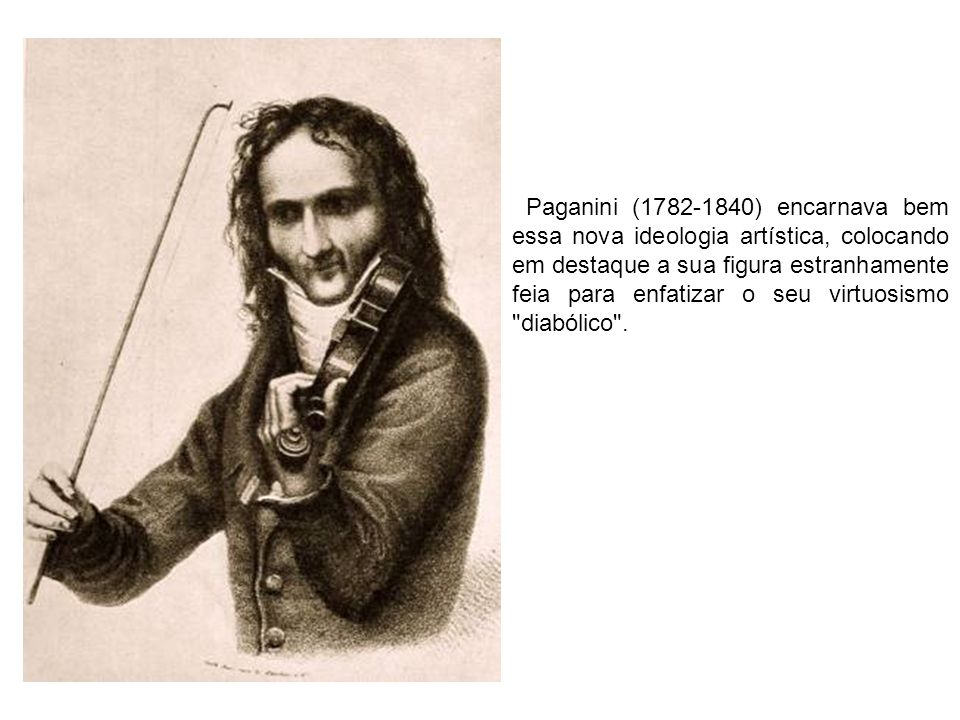 Paganini (1782-1840) encarnava bem essa nova ideologia artística, colocando em destaque a sua figura estranhamente feia para enfatizar o seu virtuosismo diabólico .