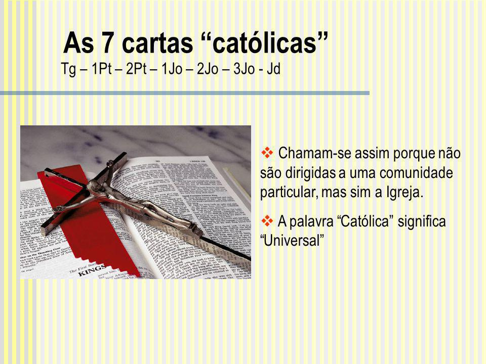 As 7 cartas católicas Tg – 1Pt – 2Pt – 1Jo – 2Jo – 3Jo - Jd