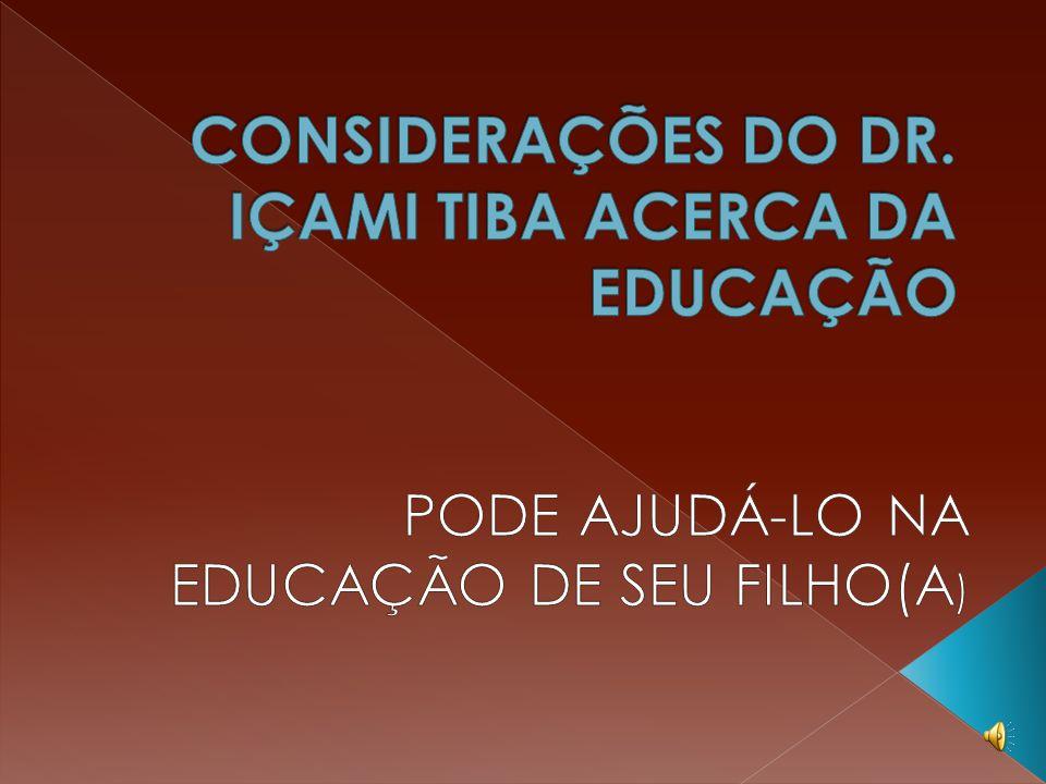 CONSIDERAÇÕES DO DR. IÇAMI TIBA ACERCA DA EDUCAÇÃO