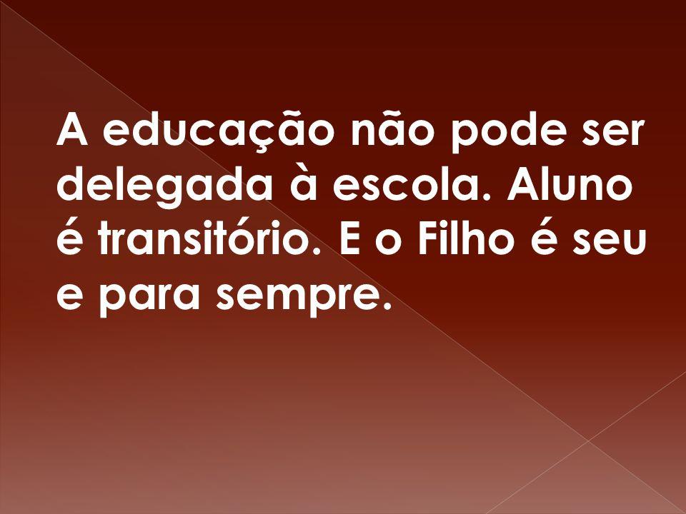 A educação não pode ser delegada à escola. Aluno é transitório