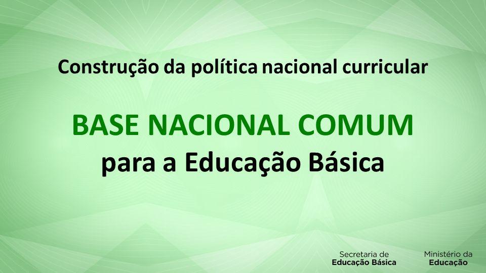 Construção da política nacional curricular BASE NACIONAL COMUM para a Educação Básica