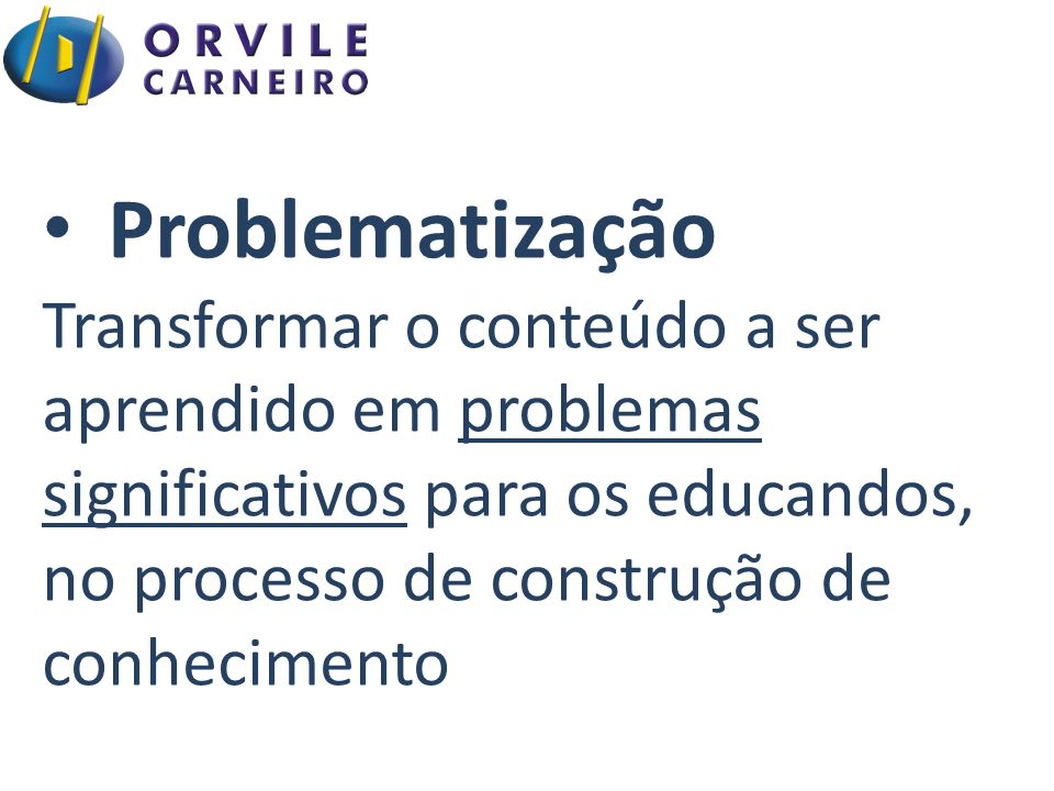 Problematização Transformar o conteúdo a ser aprendido em problemas significativos para os educandos, no processo de construção de conhecimento.