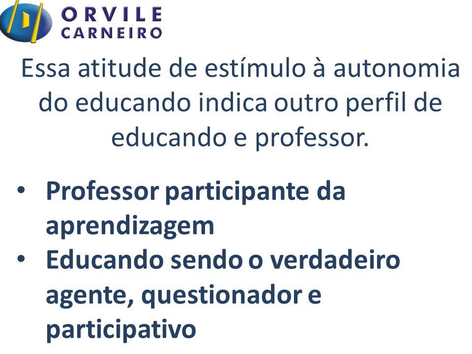Essa atitude de estímulo à autonomia do educando indica outro perfil de educando e professor.