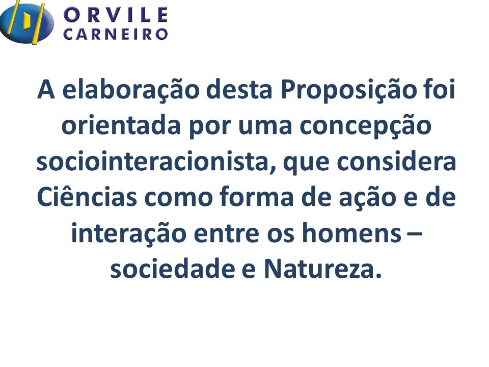 A elaboração desta Proposição foi orientada por uma concepção sociointeracionista, que considera Ciências como forma de ação e de interação entre os homens – sociedade e Natureza.