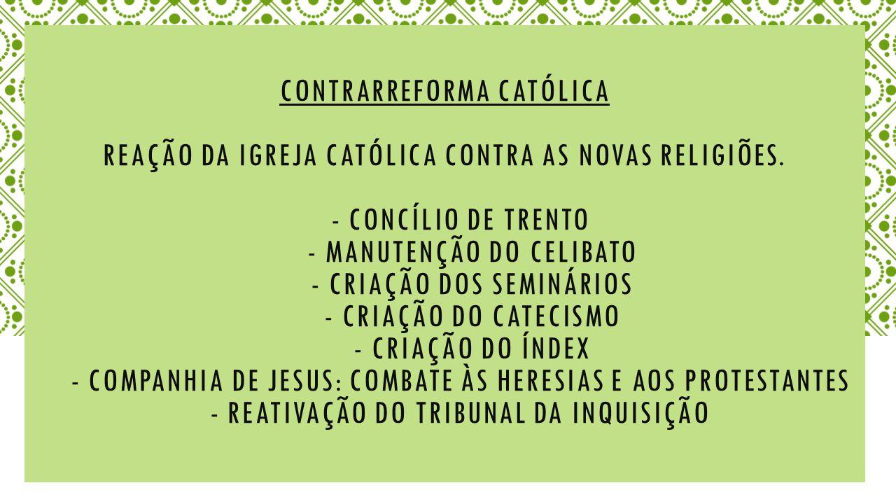 Contrarreforma católica Reação da Igreja Católica contra as novas religiões.