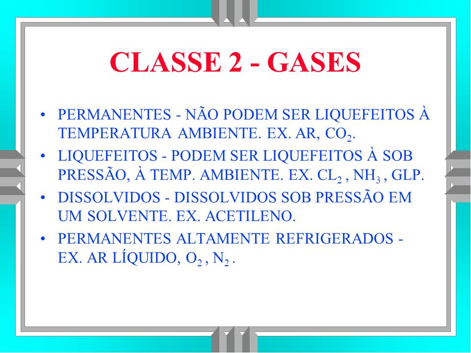CLASSE 2 - GASES PERMANENTES - NÃO PODEM SER LIQUEFEITOS À TEMPERATURA AMBIENTE. EX. AR, CO2.