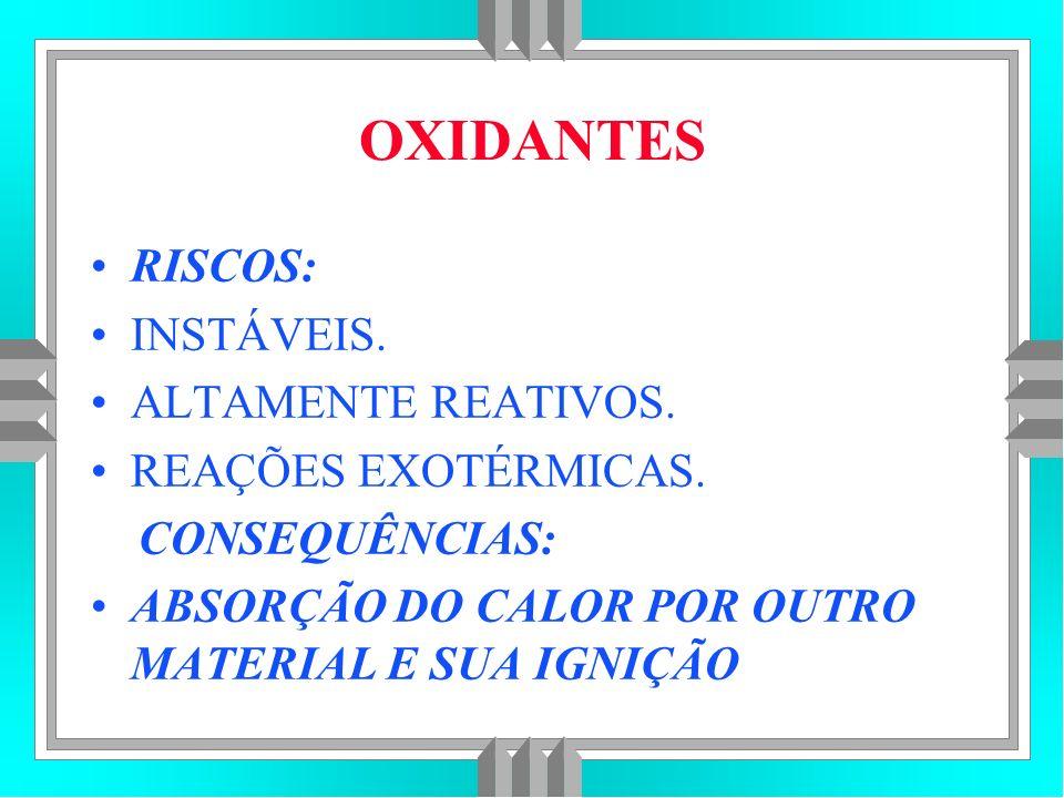 OXIDANTES RISCOS: INSTÁVEIS. ALTAMENTE REATIVOS. REAÇÕES EXOTÉRMICAS.
