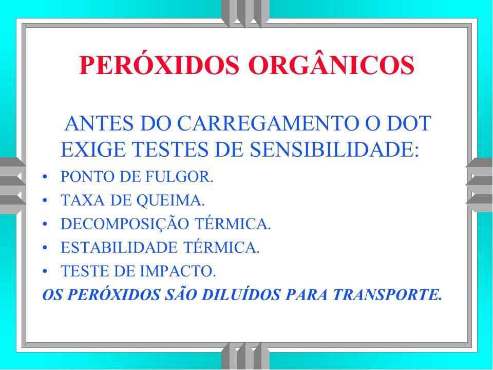 PERÓXIDOS ORGÂNICOS ANTES DO CARREGAMENTO O DOT EXIGE TESTES DE SENSIBILIDADE: PONTO DE FULGOR. TAXA DE QUEIMA.