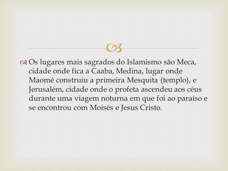 Os lugares mais sagrados do Islamismo são Meca, cidade onde fica a Caaba, Medina, lugar onde Maomé construiu a primeira Mesquita (templo), e Jerusalém, cidade onde o profeta ascendeu aos céus durante uma viagem noturna em que foi ao paraíso e se encontrou com Moisés e Jesus Cristo.