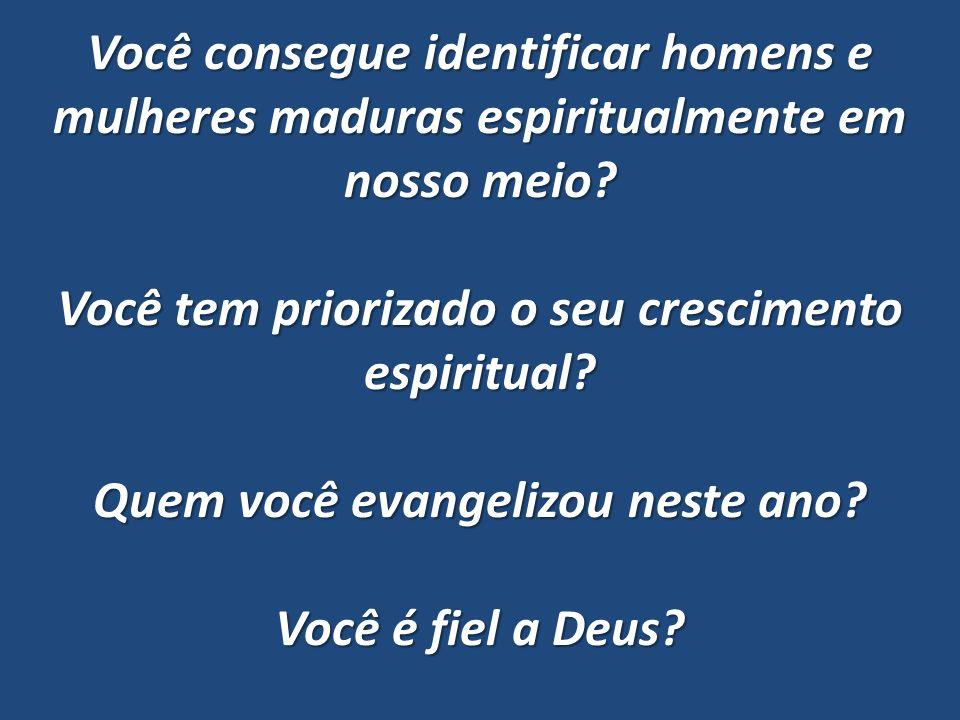 Você consegue identificar homens e mulheres maduras espiritualmente em nosso meio.
