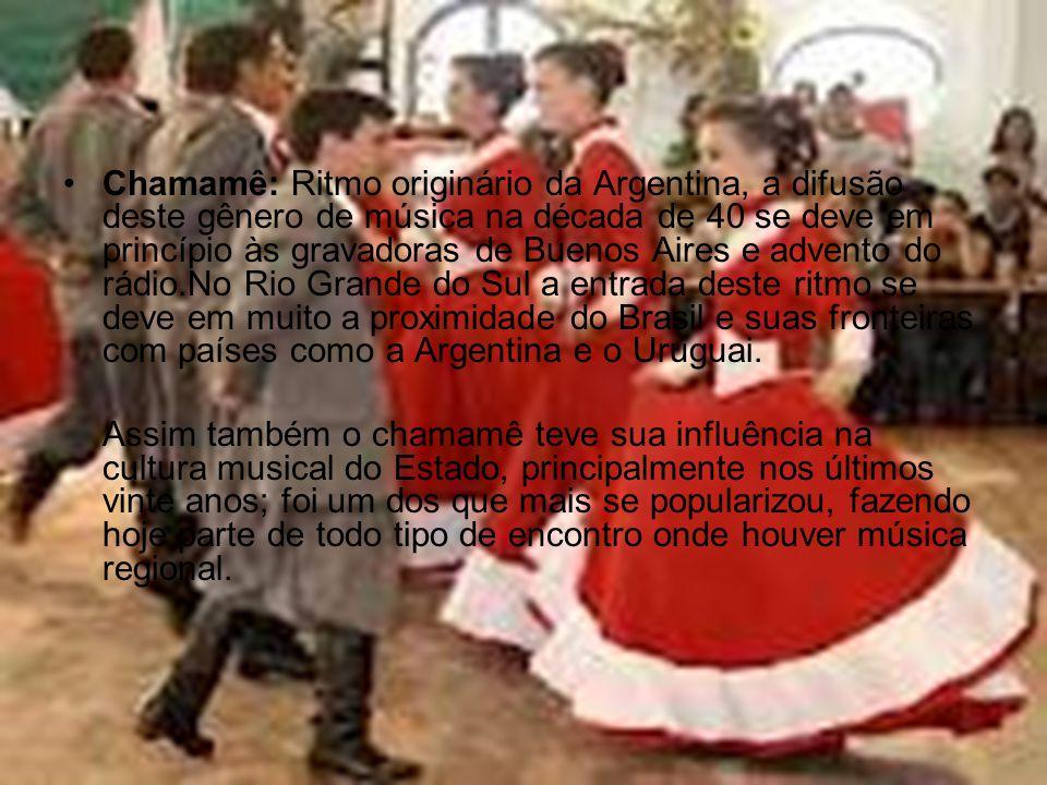 Chamamê: Ritmo originário da Argentina, a difusão deste gênero de música na década de 40 se deve em princípio às gravadoras de Buenos Aires e advento do rádio.No Rio Grande do Sul a entrada deste ritmo se deve em muito a proximidade do Brasil e suas fronteiras com países como a Argentina e o Uruguai.