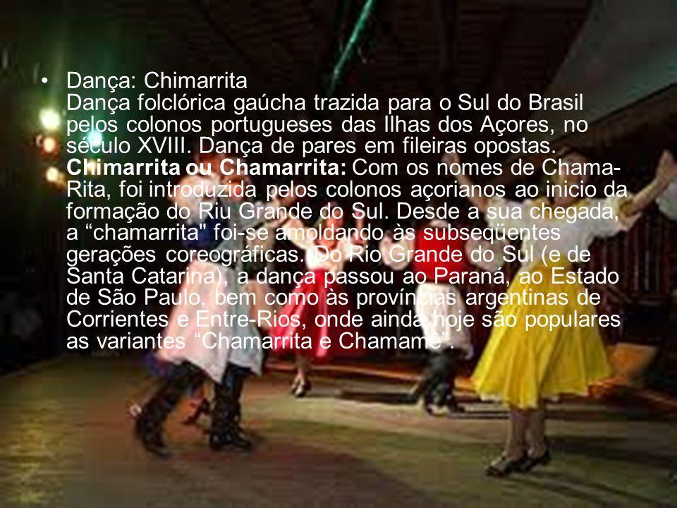 Dança: Chimarrita Dança folclórica gaúcha trazida para o Sul do Brasil pelos colonos portugueses das Ilhas dos Açores, no século XVIII.