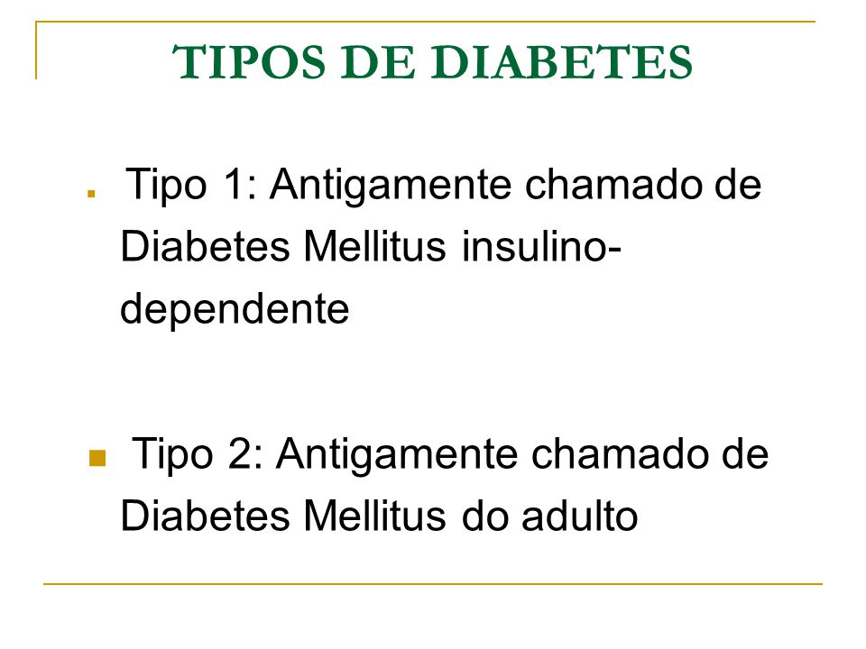 TIPOS DE DIABETES Tipo 1: Antigamente chamado de Diabetes Mellitus insulino-dependente.
