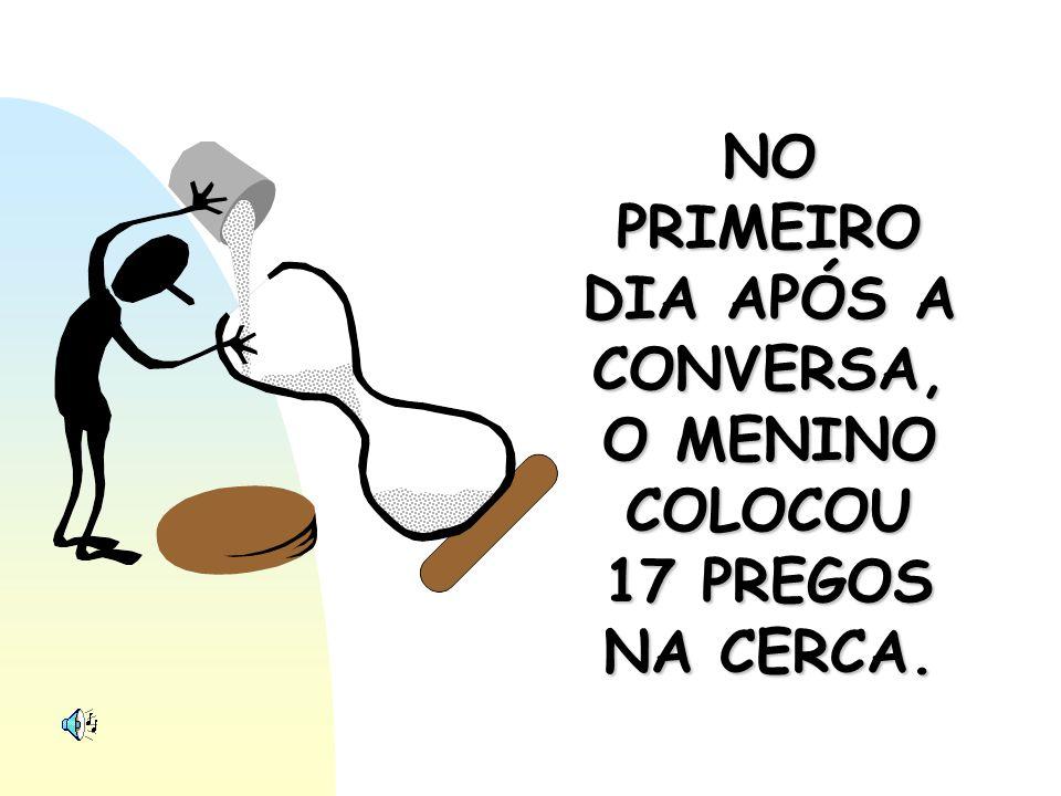 NO PRIMEIRO DIA APÓS A CONVERSA, O MENINO COLOCOU 17 PREGOS NA CERCA.