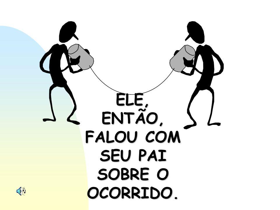 ELE, ENTÃO, FALOU COM SEU PAI SOBRE O OCORRIDO.