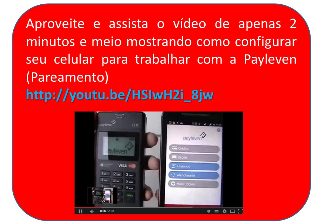 Aproveite e assista o vídeo de apenas 2 minutos e meio mostrando como configurar seu celular para trabalhar com a Payleven (Pareamento)