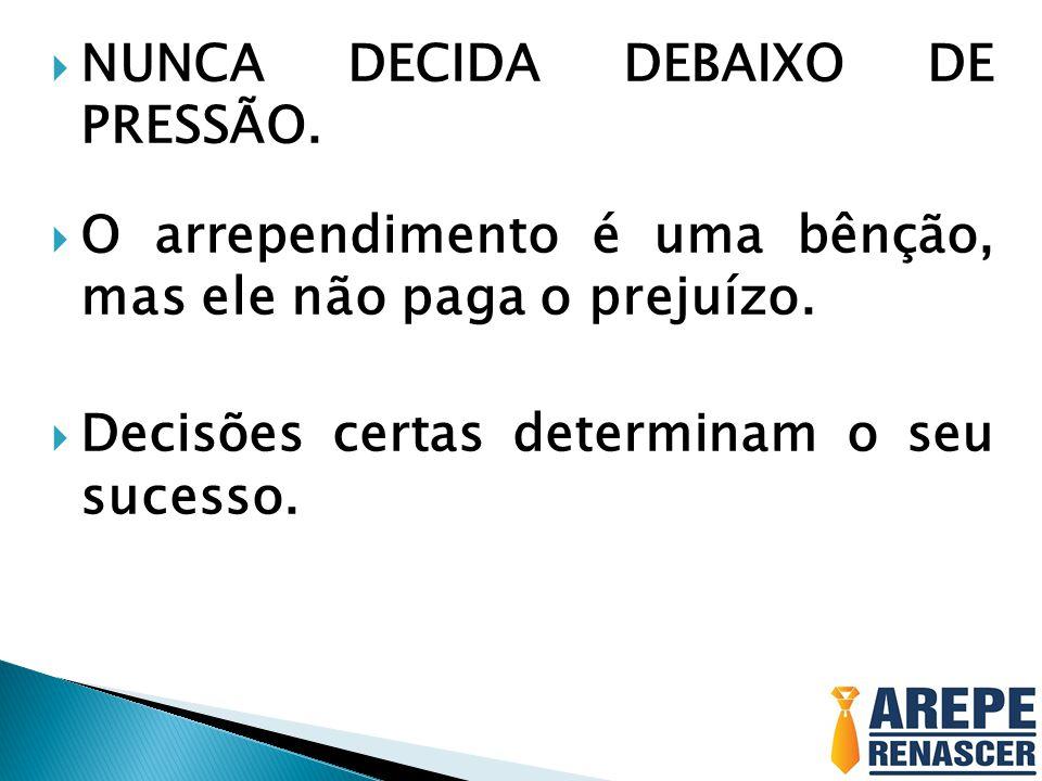 NUNCA DECIDA DEBAIXO DE PRESSÃO.