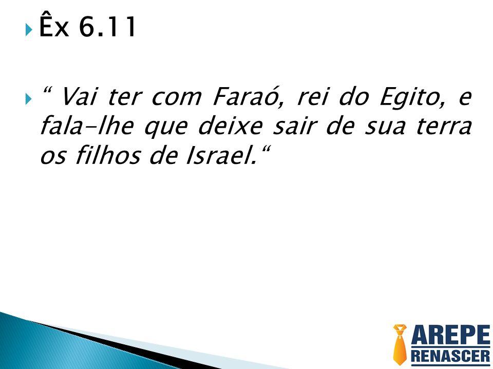 Êx 6.11 Vai ter com Faraó, rei do Egito, e fala-lhe que deixe sair de sua terra os filhos de Israel.