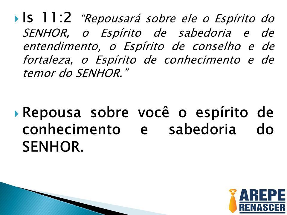 Is 11:2 Repousará sobre ele o Espírito do SENHOR, o Espírito de sabedoria e de entendimento, o Espírito de conselho e de fortaleza, o Espírito de conhecimento e de temor do SENHOR.