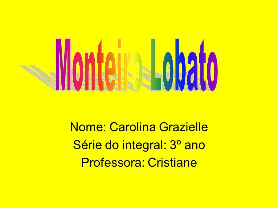 Monteiro Lobato Nome: Carolina Grazielle Série do integral: 3º ano