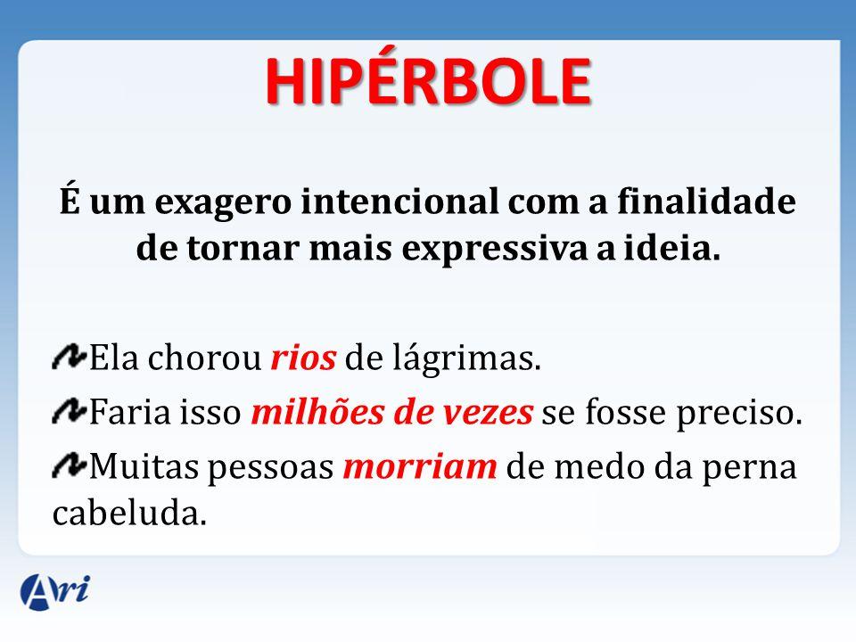 HIPÉRBOLE É um exagero intencional com a finalidade de tornar mais expressiva a ideia. Ela chorou rios de lágrimas.