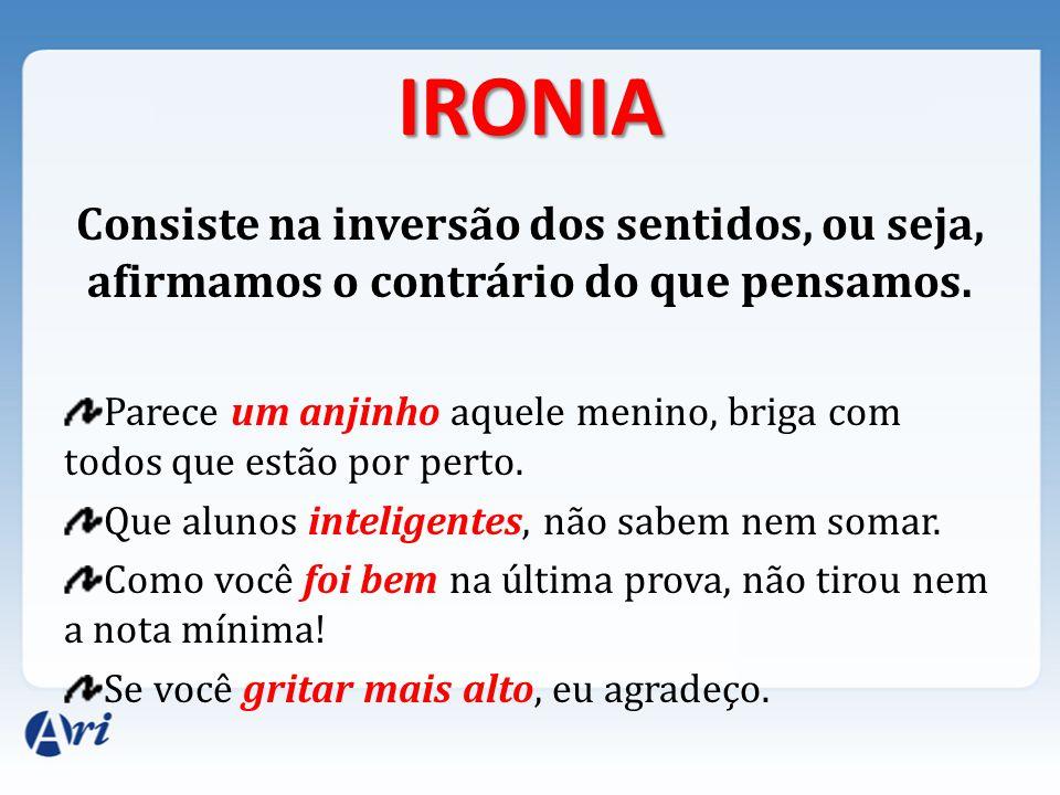 IRONIA Consiste na inversão dos sentidos, ou seja, afirmamos o contrário do que pensamos.