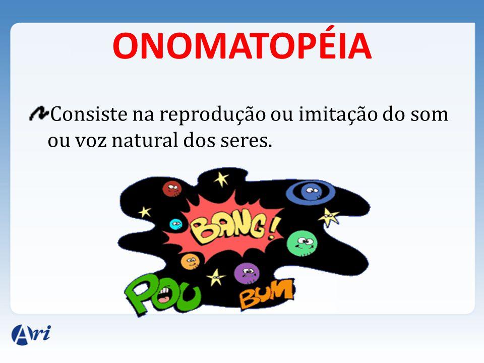ONOMATOPÉIA Consiste na reprodução ou imitação do som ou voz natural dos seres.
