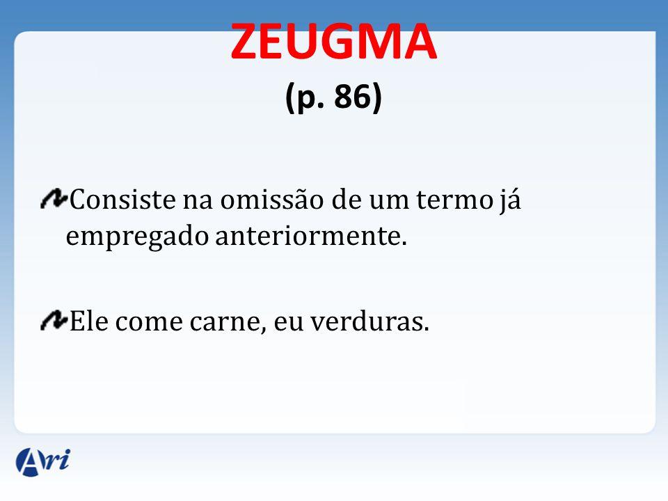 ZEUGMA (p. 86) Consiste na omissão de um termo já empregado anteriormente.