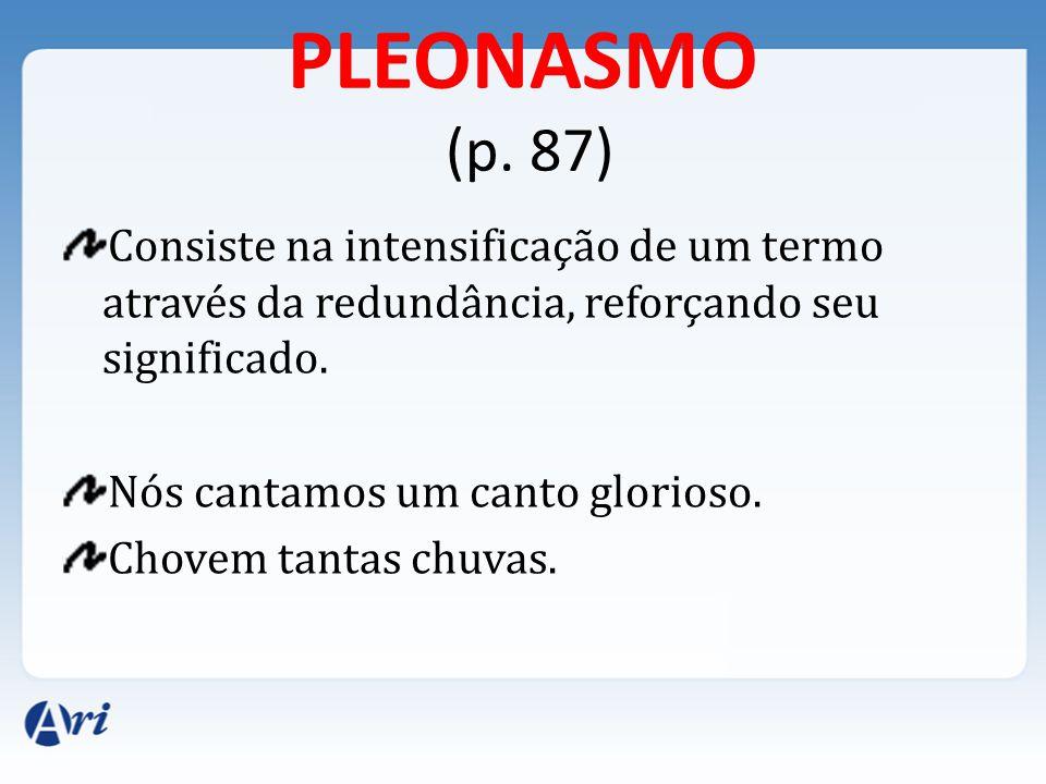 PLEONASMO (p. 87) Consiste na intensificação de um termo através da redundância, reforçando seu significado.