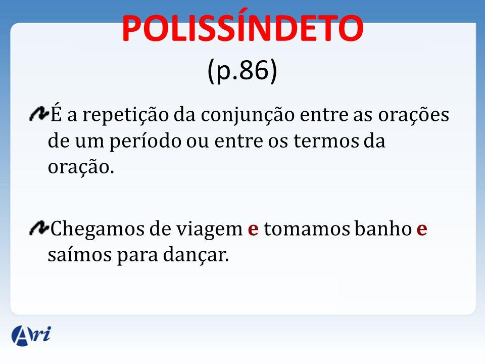 POLISSÍNDETO (p.86) É a repetição da conjunção entre as orações de um período ou entre os termos da oração.