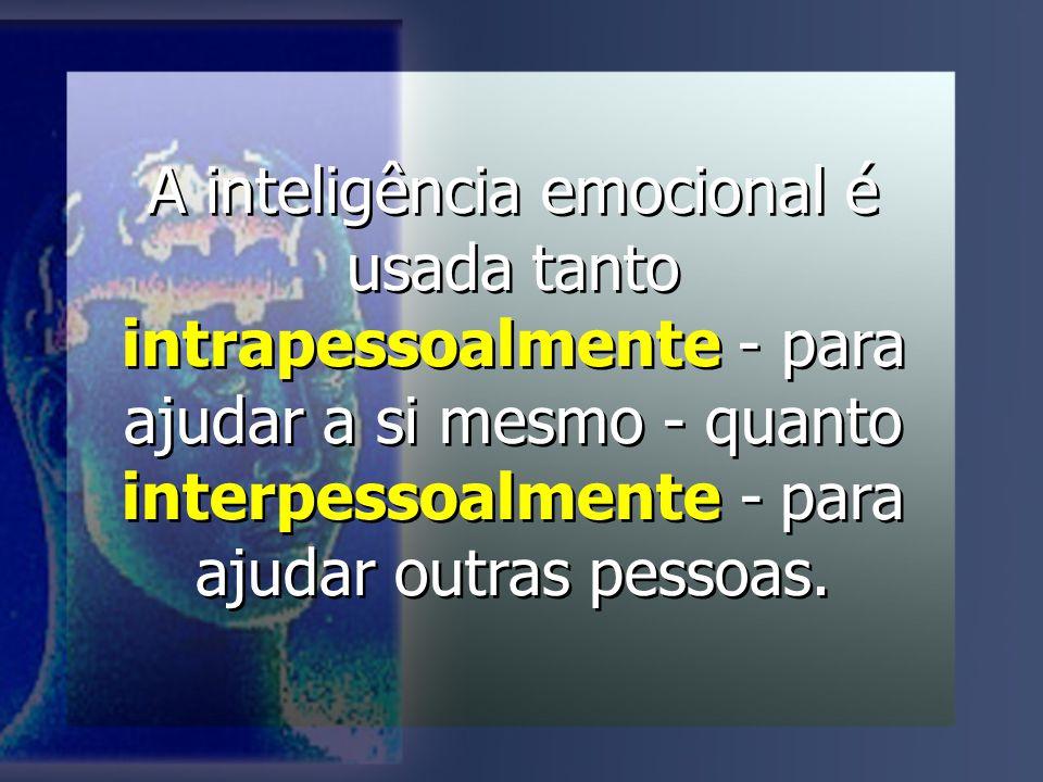 A inteligência emocional é usada tanto intrapessoalmente - para ajudar a si mesmo - quanto interpessoalmente - para ajudar outras pessoas.