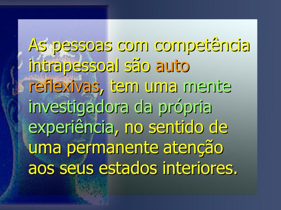 As pessoas com competência intrapessoal são auto reflexivas, tem uma mente investigadora da própria experiência, no sentido de uma permanente atenção aos seus estados interiores.