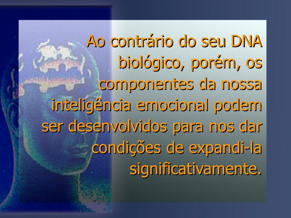 Ao contrário do seu DNA biológico, porém, os componentes da nossa inteligência emocional podem ser desenvolvidos para nos dar condições de expandi-la significativamente.