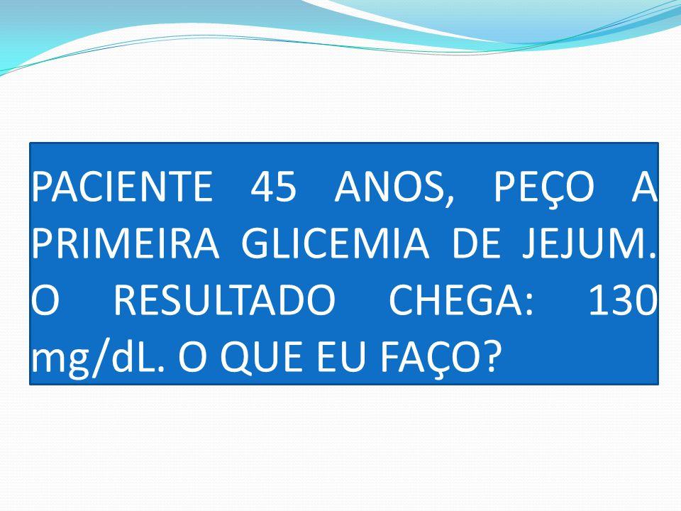 PACIENTE 45 ANOS, PEÇO A PRIMEIRA GLICEMIA DE JEJUM