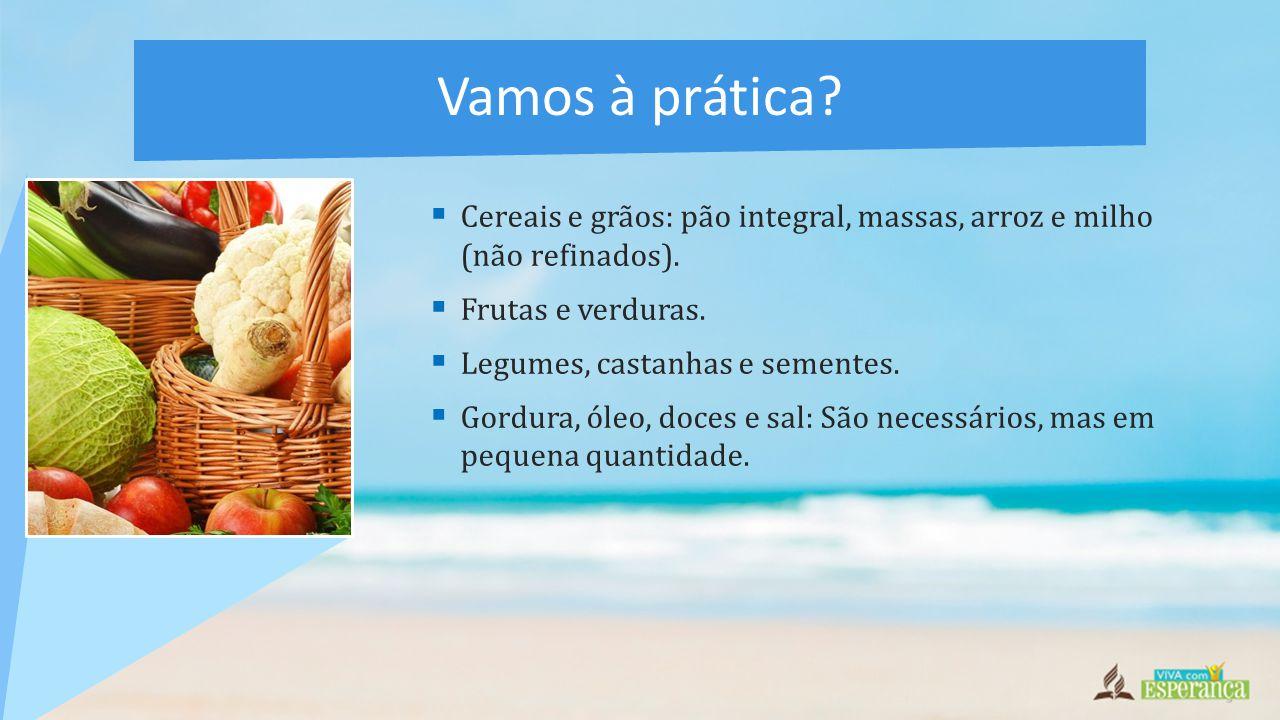 Vamos à prática Cereais e grãos: pão integral, massas, arroz e milho (não refinados). Frutas e verduras.