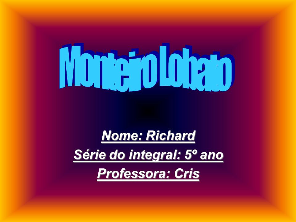 Nome: Richard Série do integral: 5º ano Professora: Cris