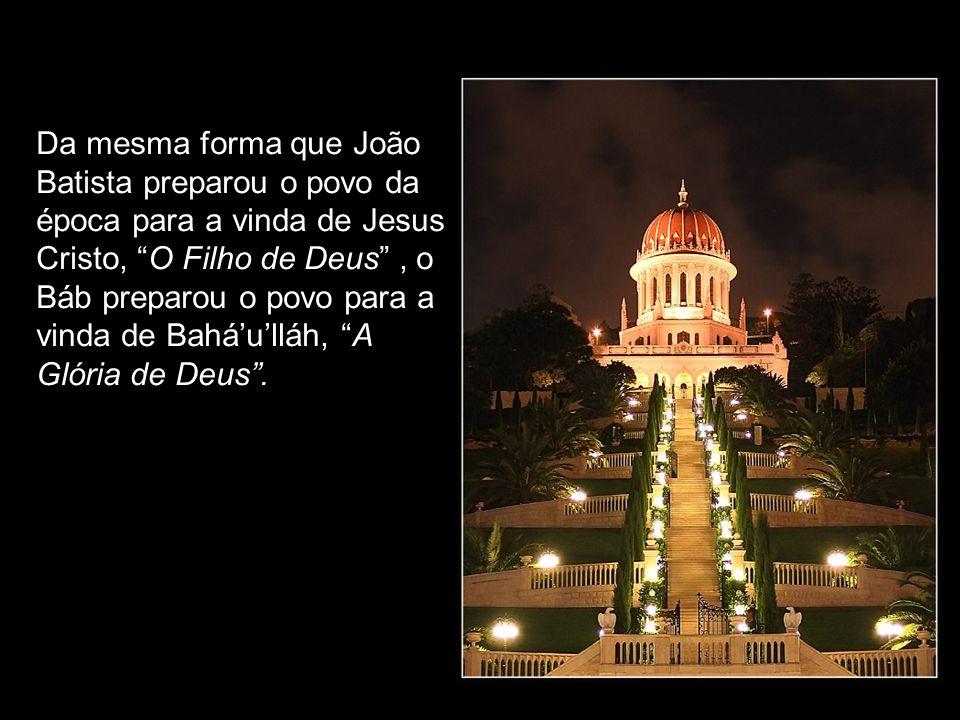 Da mesma forma que João Batista preparou o povo da época para a vinda de Jesus Cristo, O Filho de Deus , o Báb preparou o povo para a vinda de Bahá'u'lláh, A Glória de Deus .