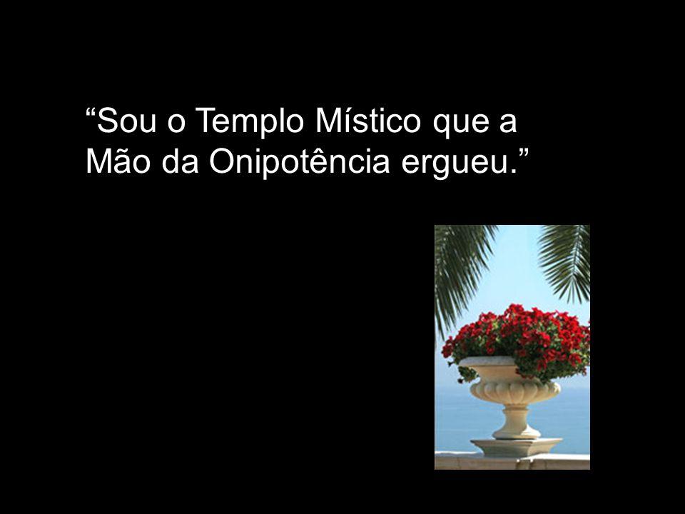 Sou o Templo Místico que a Mão da Onipotência ergueu.