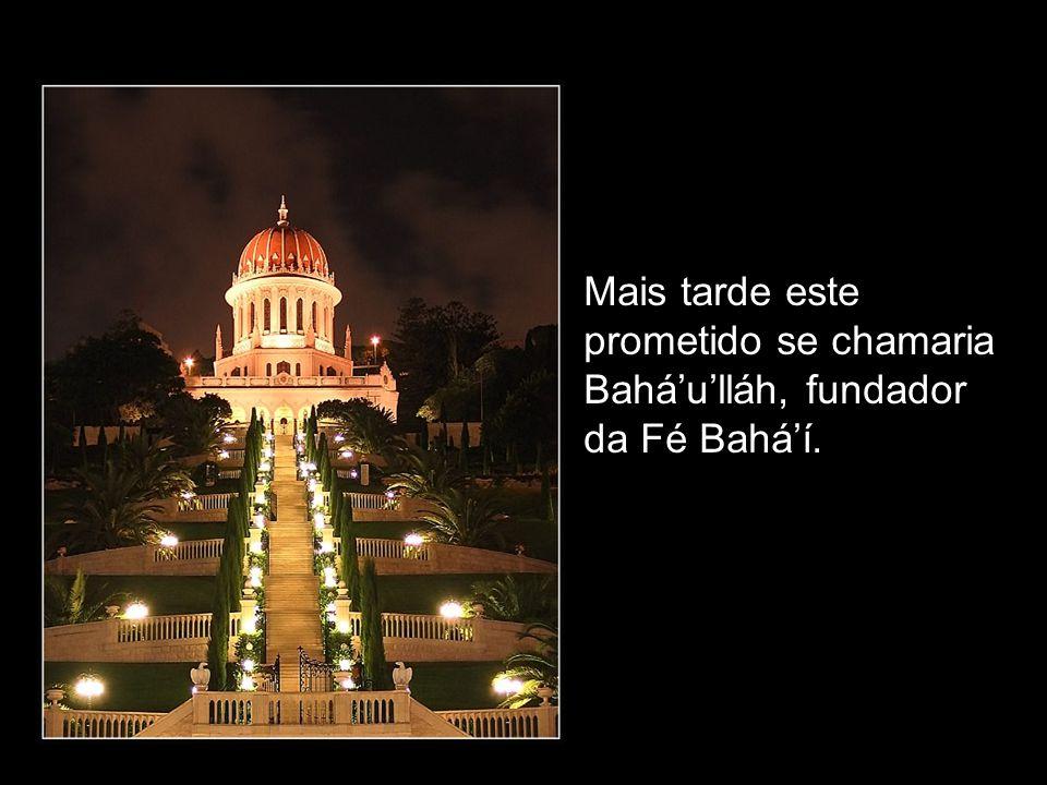 Mais tarde este prometido se chamaria Bahá'u'lláh, fundador da Fé Bahá'í.