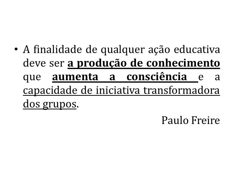 A finalidade de qualquer ação educativa deve ser a produção de conhecimento que aumenta a consciência e a capacidade de iniciativa transformadora dos grupos.