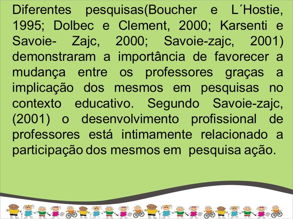 Diferentes pesquisas(Boucher e L´Hostie, 1995; Dolbec e Clement, 2000; Karsenti e Savoie- Zajc, 2000; Savoie-zajc, 2001) demonstraram a importância de favorecer a mudança entre os professores graças a implicação dos mesmos em pesquisas no contexto educativo.