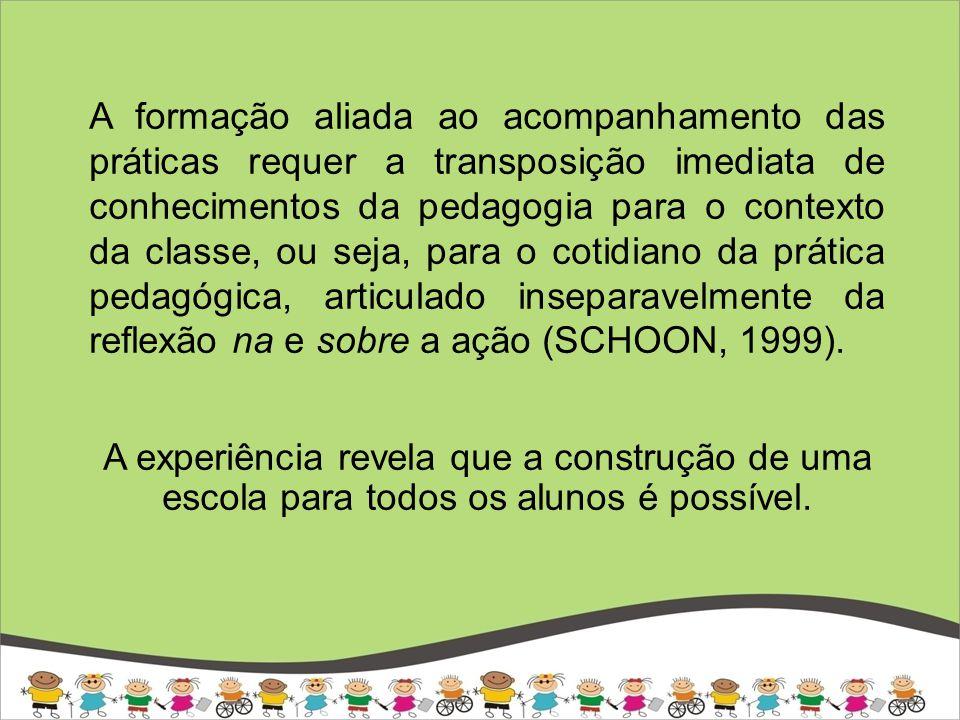 A formação aliada ao acompanhamento das práticas requer a transposição imediata de conhecimentos da pedagogia para o contexto da classe, ou seja, para o cotidiano da prática pedagógica, articulado inseparavelmente da reflexão na e sobre a ação (SCHOON, 1999).