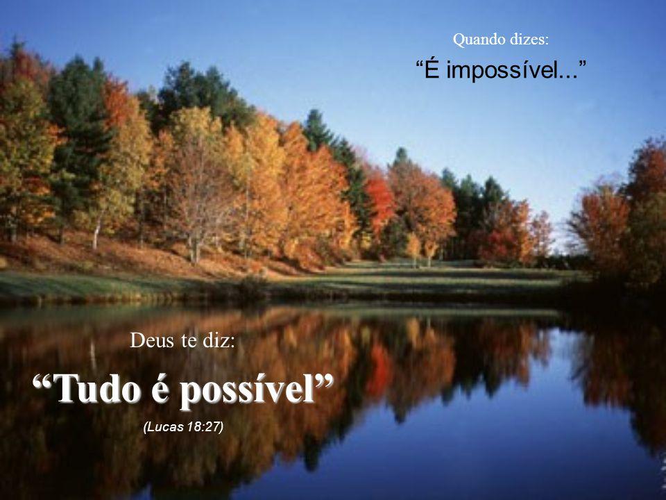 Tudo é possível É impossível... Deus te diz: Quando dizes: