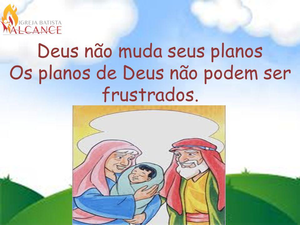 Deus não muda seus planos Os planos de Deus não podem ser frustrados.