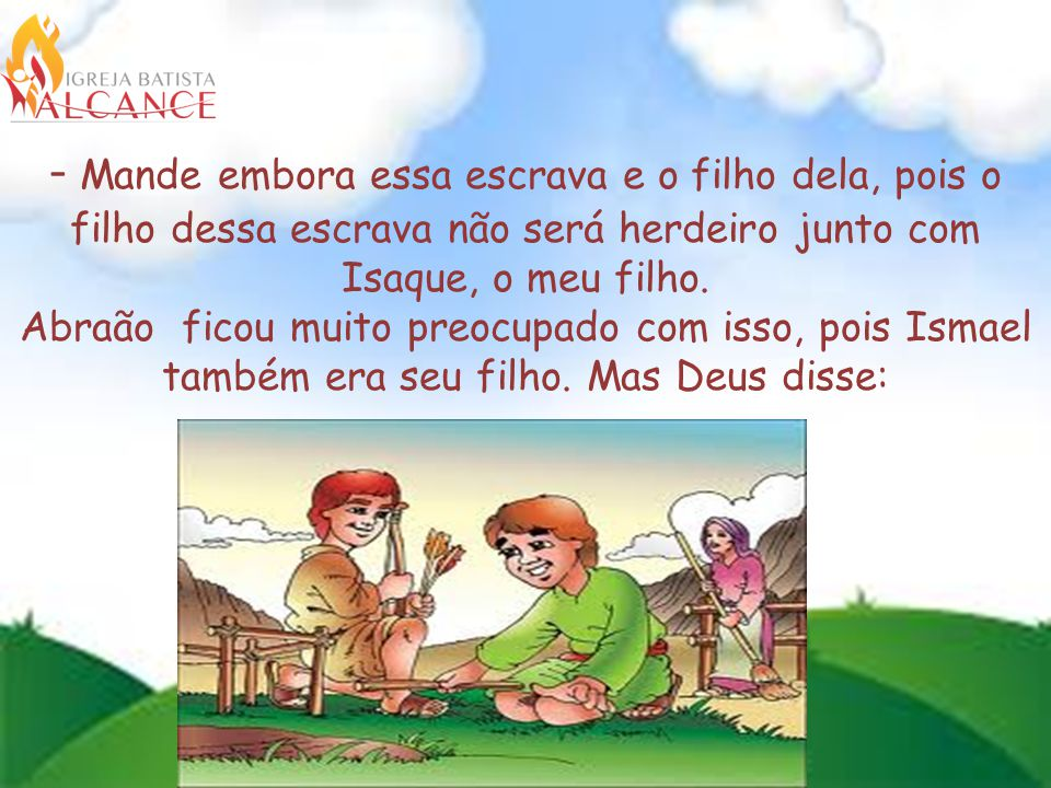 - Mande embora essa escrava e o filho dela, pois o filho dessa escrava não será herdeiro junto com Isaque, o meu filho.