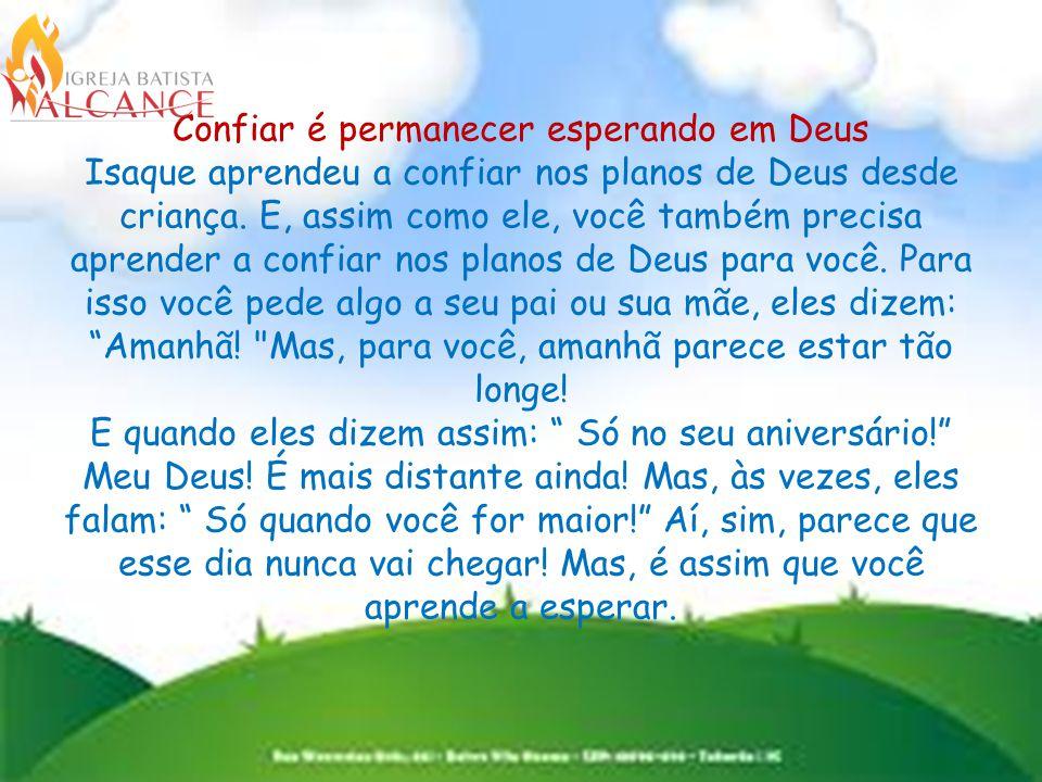Confiar é permanecer esperando em Deus Isaque aprendeu a confiar nos planos de Deus desde criança.