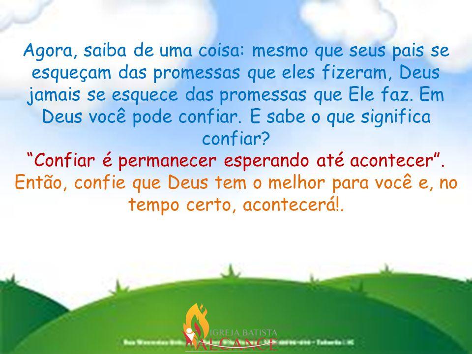 Agora, saiba de uma coisa: mesmo que seus pais se esqueçam das promessas que eles fizeram, Deus jamais se esquece das promessas que Ele faz.