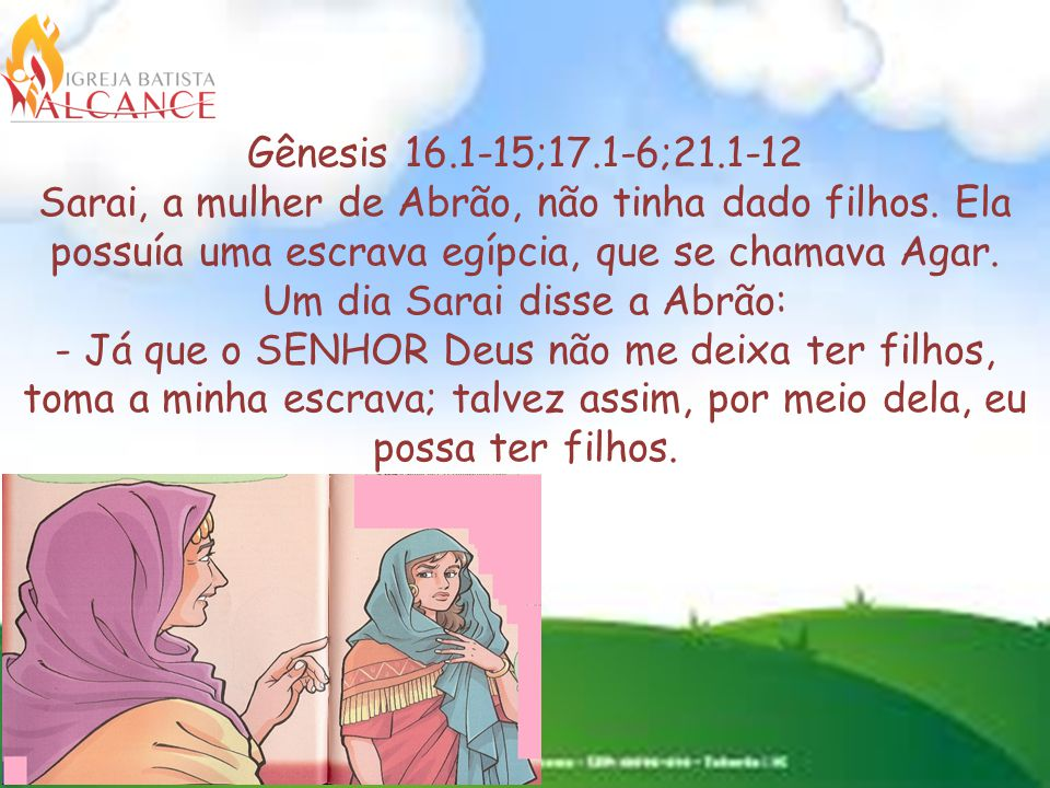 Gênesis 16.1-15;17.1-6;21.1-12 Sarai, a mulher de Abrão, não tinha dado filhos.